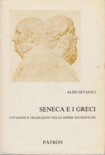 Seneca e i greci. citazioni e traduzioni nelle opere filosofiche - Setaioli Aldo