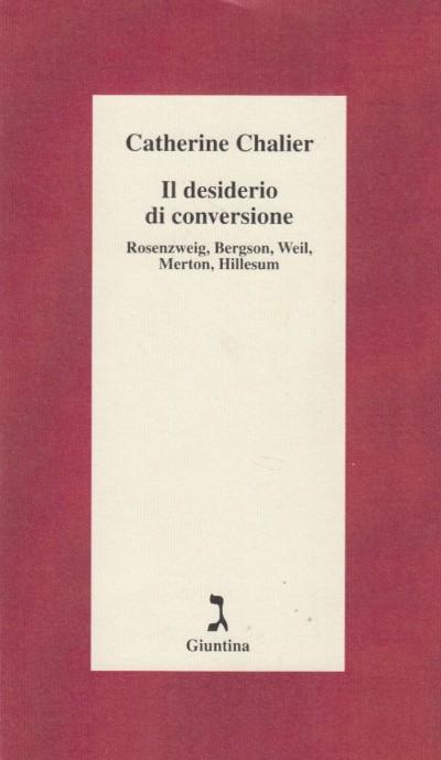 Il desiderio di conversione. rosenzweig, bergson, weil, merton, hillesum - Chalier Catherine