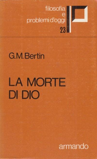 La morte di dio. ipotesi teologica ed utopia nietzschiana - Bertin G.m.