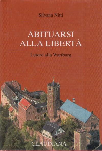 Abituarsi alla libertà. lutero alla wartburg - Nitti Silvana