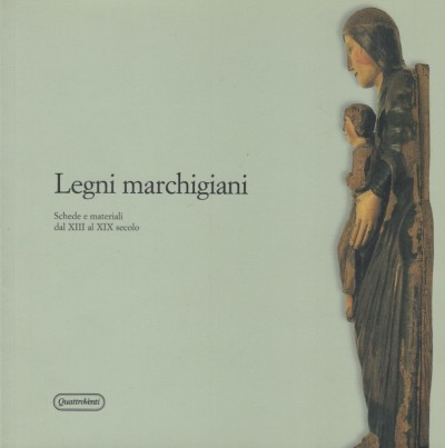 Legni marchigiani. schede e materiali dal xiii al xix secolo - Iacobini Antonio - Facheci Grazia Maria (a Cura Di)