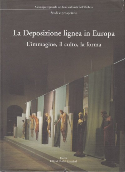 La deposizione lignea in europa. l'immagine, il culto, la forma - Sapori Giovanna - Toscana Bruno (a Cura Di)