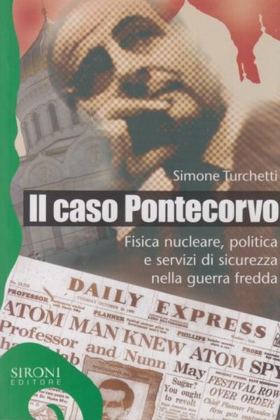 Il caso pontecorvo. fisica nucleare, politica e servizi di sicurezza nella guerra fredda - Turchetti Simone
