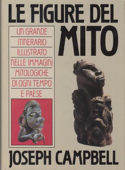 Le figure del mito. un grande itineario illustrato nelle immagini mitologiche di ogni tempo e paese - Campbell Joseph