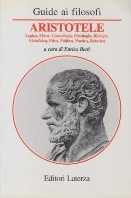 Guida ai Filoaofi. Aristotele. Logica, fisica, cosmologia, psicologia, biologia, metafisica, etica, politica, poetica, retorica