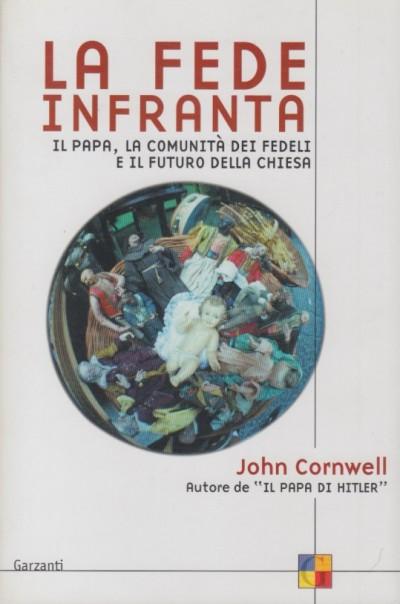 La fede infranta. il papa, la comunità dei fedeli e il futuro della chiesa - Cornwell John
