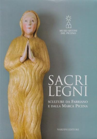 Sacri legni. sculture da fabriano e dalla marca picena - Aa.vv.