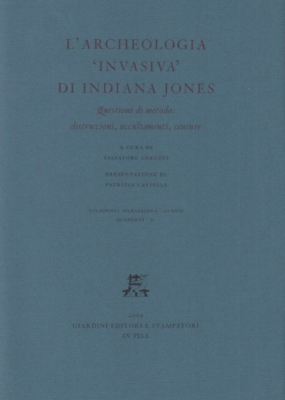 L'archeologia invasiva di indiana jones. questioni di metodo: distruzioni, occultamenti, censure - Geruzzi Salvatore (a Cura Di)