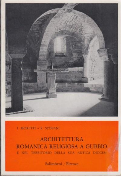 Architettura romanica religiosa a gubbio e nel territorio della sua antica diocesi - Moretti Italo - Stopani Renato