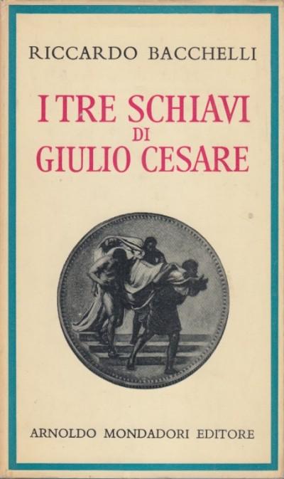 I tre schiavi di giulio cesare - Bacchelli Riccardo