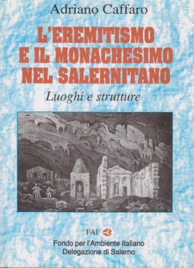 L'eremitismo e il monachesimo nel salernitano. luoghi e strutture - Caffaro Adriano