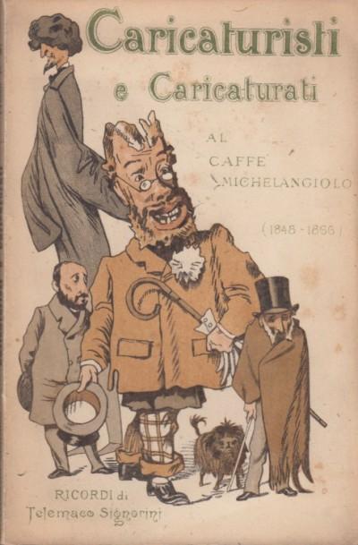 Caricaturisti e caricaturati al caffè michelangelo (1848-1866) ricordi - Signorini Telemaco