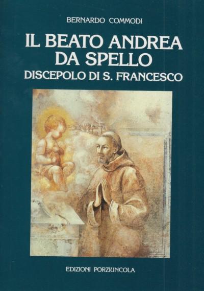Il beato andrea da spello discepolo di s. francesco - Commodi Bernardo