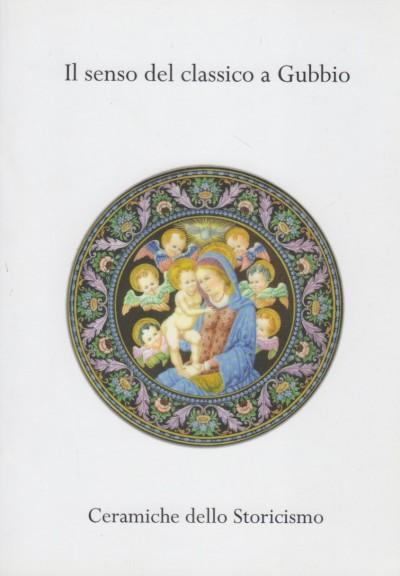 Il senso del classico a gubbio. ceramiche dello storicismo - Sannipali A. Ettore (a Cura Di)