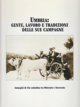 Umbria: Gente, lavoro e tradizioni delle sue campagne. Immagini di vita contadina tra Ottocento e Novecento