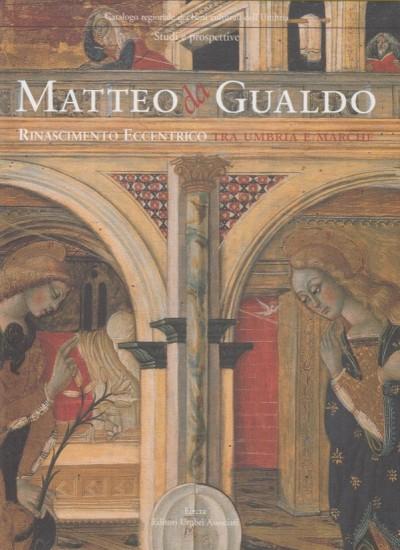 Matteo da gualdo. rinascimento eccentrico tra umbria e marche - Bairati Eleonora - Dragoni Patrizia (a Cura Di)
