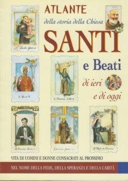 Atlante della storia della Chiesa Santi e Beati di ieri e di oggi. Vita di uomini e donne consacrati al prossimo