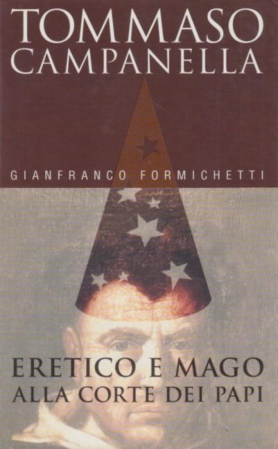 Tommaso campanella. eretico e mago alla corte dei papi - Formichetti Gianfranco