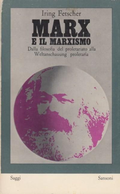 Marx e il marxismo. dalla filosofia del proletariato alla weltanschauung proletaria - Fetscher Iring