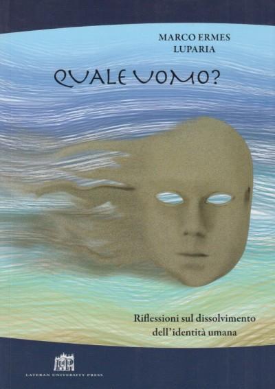 Quale uomo? riflessioni sul dissolvimento dell'identità umana - Luparia Marco Ermes