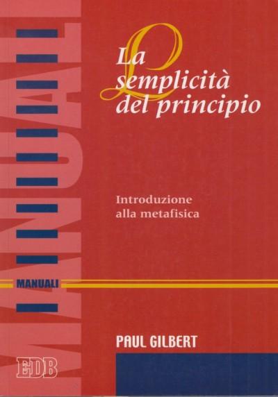 La semplicità del principio. introduzione alla metafisica - Gilbert Paul
