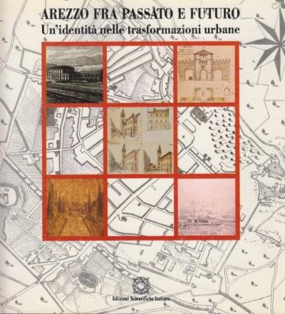 Arezzo fra passato e futuro. un'identità nelle trasformazioni urbane - Studio La Piramide (a Cura Di)