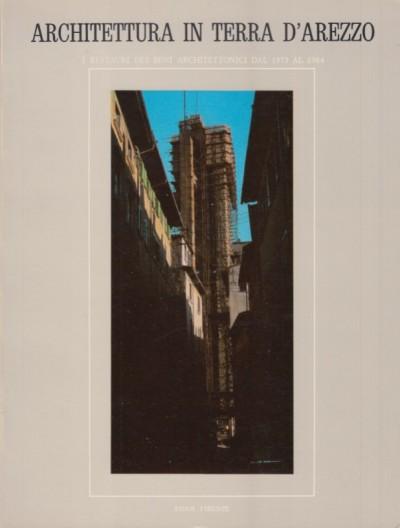 Architettura in terra d'arezzo. i restauri dei beni architettonici dal 1975 al 1984. vol. i: arezzo - valdichiana - valdarno