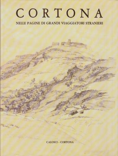 Cortona nelle pagine di grandi viaggiatori stranieri - Brilli Attilio (a Cura Di)