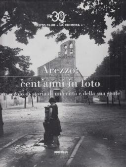 Arezzo Cent'anni in foto. Un secolo di storia di una città e della sua gente