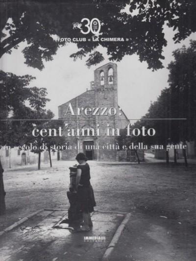 Arezzo cent'anni in foto. un secolo di storia di una città e della sua gente - Foto Club La Chimera