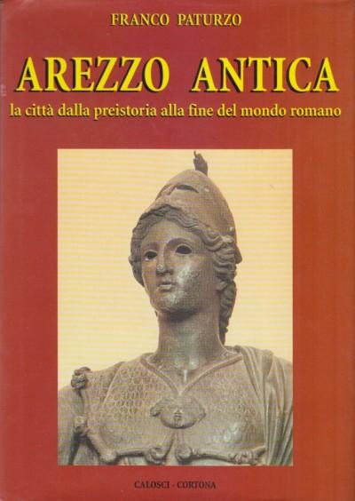 Arezzo antica la città dalla presitoria alla fine del mondo romano - Paturzo Franco