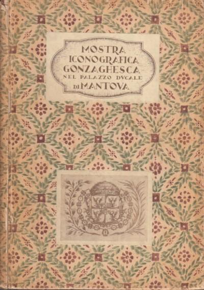 Mostra iconografica gonzaghesca. catalogo delle opere. mantova palazzo ducale 16 maggio - 19 settembre 1937 xv
