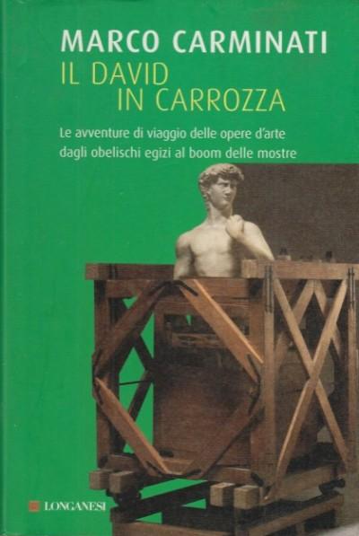 Il david in carrozza. le avventure delle opere d'arte dagli obelischi egizi al boom delle mostre - Carminati Marco