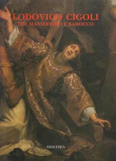 Lodovico cigoli tra manierismo e barocco - Chiarini Marco- Padovani Serena - Tartuferi Angelo