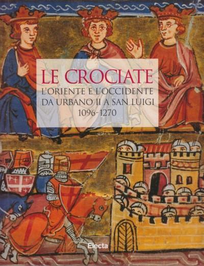 Le crociate. l'oriente e l'occidente da urbano ii a san luigi 1096-1270 - Rey-delqué Monique (a Cura Di)