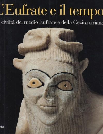 L'eufrate e il tempo. le civiltà del medio eufrate e della gezira siriana - Rouault Olivier - Masetti-rouault Maria Grazia