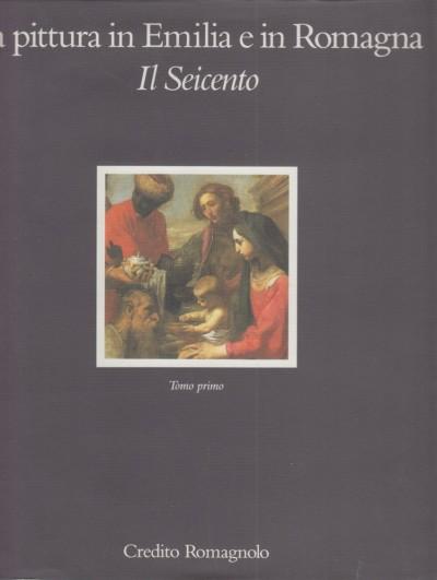 La pittura in emilia e in romagna. il seicento - Emiliani Andrea (a Cura Di)