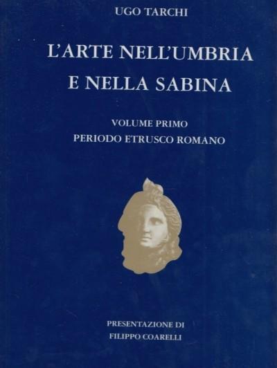 L'arte nell'umbria e nella sabina. volume primo. periodo etrusco romano - Tarchi Ugo