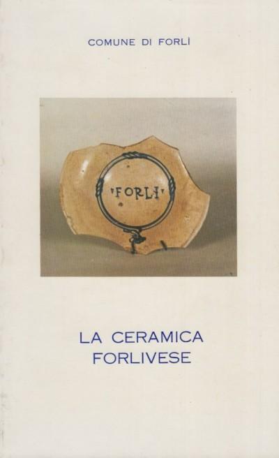 La ceramica forlivese. ceramica medievale e rinascimentale nel museo di forlì. catalogo della mostra - Comune Di Forlì