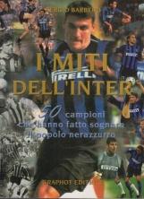 I miti dell'Inter. 50 campioni che hanno fatto sognare il popolo nerazzurro