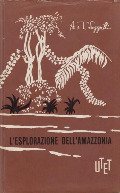 L'esplorazione dell'amazzonia - Seppilli Anita E Tullio