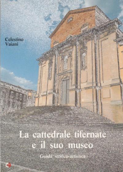 La cattedrale tifernate e il suo museo. guida storico-artistica - Vaiani Celestino